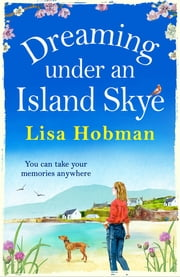 Dreaming Under An Island Skye - The perfect feel-good, romantic read for 2021 ebook by Lisa Hobman