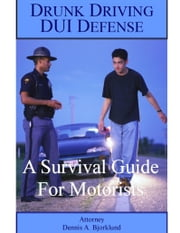 Drunk Driving DUI Defense: A Survival Guide For Motorists ebook by Attorney Dennis A. Bjorklund