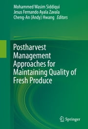 Postharvest Management Approaches for Maintaining Quality of Fresh Produce ebook by Mohammed Wasim Siddiqui, Jesus Fernando Ayala Zavala, Cheng-An (Andy) Hwang