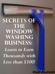 Secrets of the Window Washing Business: Learn to Earn Thousands with Less than $100! ebook by Blair Kasfeldt