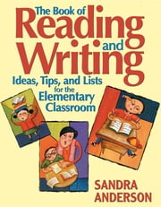 The Book of Reading and Writing - Ideas, Tips, and Lists for the Elementary Classroom ebook by Sandra E. Anderson