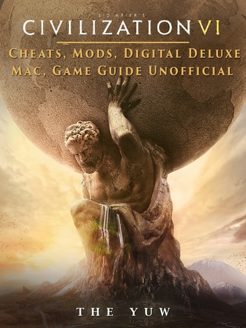 Civilization VI Cheats, Mods, Digital Deluxe, Mac, Game Guide Unofficial - Get Tons of Resources! ebook by The Yuw