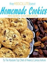 The Absolute Best Homemade Cookies Recipes Cookbook ebook by The Absolute Top Chefs of America Culinary Institute