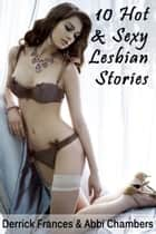 10 Hot and Sexy Lesbian Stories Explicit XXX Erotica eBook by Derrick Frances, Abbi Chambers