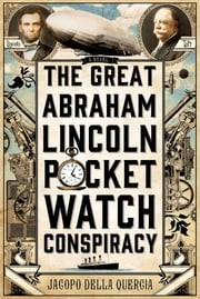 The Great Abraham Lincoln Pocket Watch Conspiracy - A Novel ebook by Jacopo della Quercia