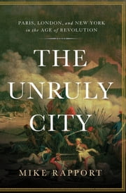 The Unruly City - Paris, London and New York in the Age of Revolution ebook by Mike Rapport