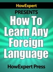 How To Learn Any Foreign Language: Your Step-By-Step Guide To Learning a Foreign Language Quickly, Easily, & Effectively