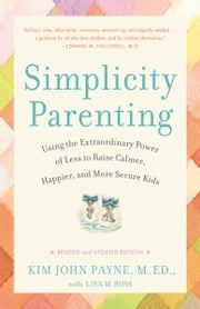 Simplicity Parenting - Using the Extraordinary Power of Less to Raise Calmer, Happier, and More Secure Kids ebook by Kim John Payne, Lisa M. Ross