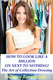 How to Look Like a Million on Next to Nothing: The Art of Collection Dressing ebook by Nancy Fornataro