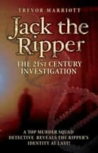 Jack the Ripper: The 21st Century Investigation ebook by Trevor Marriott