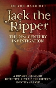 Jack the Ripper: The 21st Century Investigation - A Top Murder Squad Detective Finally Uncovers the Truth ebook by Trevor Marriott
