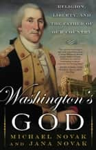 Washington's God - Religion, Liberty, and the Father of Our Country ebook by Michael Novak, Jana Novak