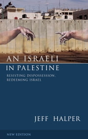 An Israeli in Palestine - Resisting Dispossession, Redeeming Israel ebook by Jeff Halper