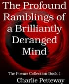 The Profound Ramblings of a Brilliantly Deranged Mind - The Poems Collection Book 1 ebook by Charlie Petteway