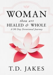 Woman, Thou Art Healed and Whole - A 90 Day Devotional Journey ebook by T. D. Jakes