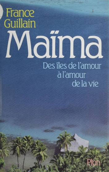 Maïma - Des îles de l'amour à l'amour de la vie ebook by France Guillain