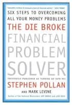 The Die Broke Financial Problem Solver - Six Steps to Overcoming All Your Money Problems ebook by Mark Levine, Stephen M Pollan
