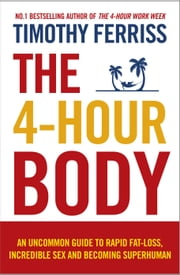 The 4-Hour Body: An uncommon guide to rapid fat-loss, incredible sex and becoming superhuman - An uncommon guide to rapid fat-loss, incredible sex and becoming superhuman ebook by Timothy Ferriss