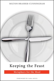 Keeping the Feast - Metaphors for the Meal ebook by Milton Brasher-Cunningham