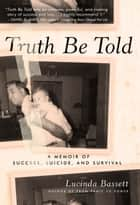 Truth Be Told - A Memoir of Success, Suicide, and Survival ebook by Lucinda Bassett