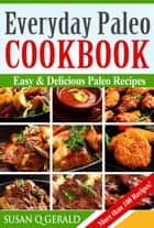Everyday Paleo Cookbook: Easy & Delicious Paleo Recipes! More than 100 Recipes! ebook by Susan Q Gerald