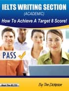 IELTS Writing Section (General Training) - How To Achieve A Target 8 Score! ebook by Tim Dickeson