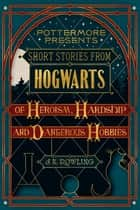 Short Stories from Hogwarts of Heroism, Hardship and Dangerous Hobbies eBook par