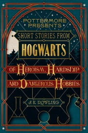 Short Stories from Hogwarts of Heroism, Hardship and Dangerous Hobbies ebook by Kobo.Web.Store.Products.Fields.ContributorFieldViewModel