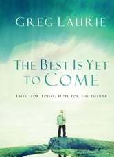 The Best Is Yet to Come - Faith for Today, Hope for the Future ebook by Greg Laurie
