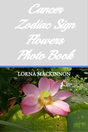 Cancer Zodiac Sign Flowers Photo Book ebook by Lorna MacKinnon