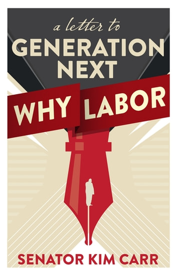 A Letter to Generation Next: Why Labor ebook by Kim Carr