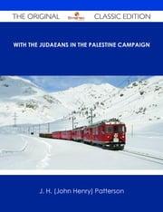 With the Judaeans in the Palestine Campaign - The Original Classic Edition ebook by J. H. (John Henry) Patterson