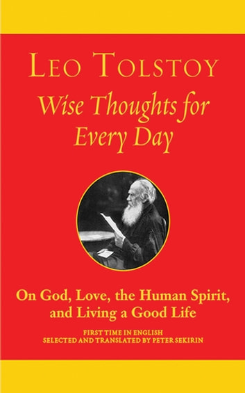 Wise Thoughts for Every Day - On God, Love, the Human Spirit, and Living a Good Life ebook by Leo Tolstoy
