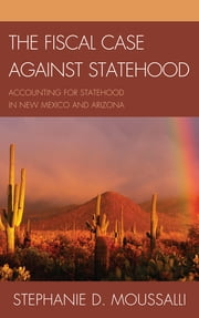 The Fiscal Case against Statehood - Accounting for Statehood in New Mexico and Arizona ebook by Stephanie D. Moussalli