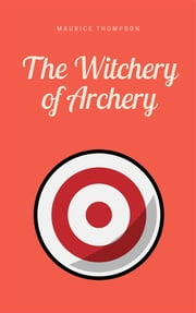 The Witchery of Archery - A Complete Manual of Archery ebook by Maurice Thompson