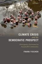 Climate Crisis and the Democratic Prospect - Participatory Governance in Sustainable Communities ebook by Frank Fischer
