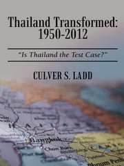 "Thailand Transformed: 1950-2012 - ""Is Thailand the Test Case?"" ebook by Culver S. Ladd"