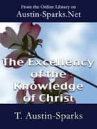 The Excellency of the Knowledge of Christ ebook by Theodore Austin-Sparks