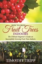 How to Grow Fruit Trees Indoors ebook by Timothy Tripp