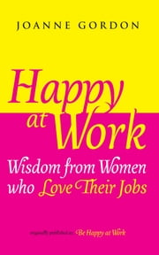Happy at Work - Wisdom from Women who Love Their Jobs ebook by Joanne Gordon