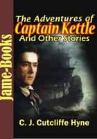 The Adventures of Captain Kettle : and Other Stories - ( 9 Works of Charles John Cutcliffe Wright Hyne ) ebook by Charles John Cutcliffe Wright Hyne