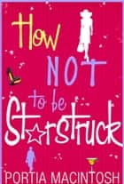 How Not To Be Starstruck ebook by Portia MacIntosh