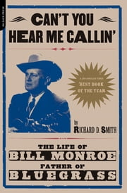 Can't You Hear Me Calling - The Life Of Bill Monroe, Father Of Bluegrass ebook by Richard Smith