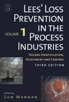 Lees' Loss Prevention in the Process Industries - Hazard Identification, Assessment and Control ebook by Frank Lees