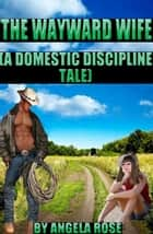 The Wayward Wife (A Domestic Discipline Tale) ebook by Angela Rose