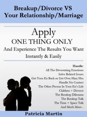 Break up/Divorce VS Your Relationship/Marriage: Apply ONE THING ONLY And Experience The Results You Want Instantly & Easily ebook by Patricia Martin