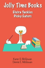 Jolly Time Books: Elvira Tackles Picky Eaters ebook by Karen S. McGowan, Dennis E. McGowan