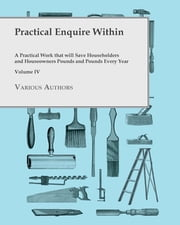 Practical Enquire Within - A Practical Work that will Save Householders and Houseowners Pounds and Pounds Every Year - Volume IV ebook by Various