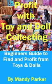 Profit with Toy and Doll Collecting: Beginners Guide to Find and Profit from Toys & Dolls ebook by Mandy Parker