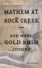 Mayhem at Rock Creek and more Gold Rush Stories ebook by M. L. Poncelet